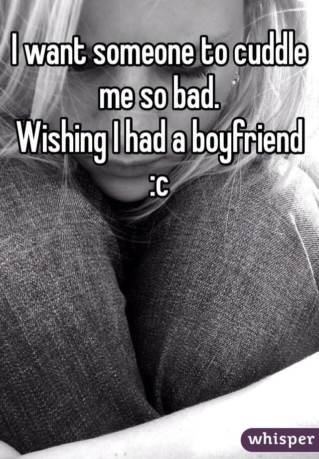 I want someone to cuddle me so bad.  Wishing I had a boyfriend  :c