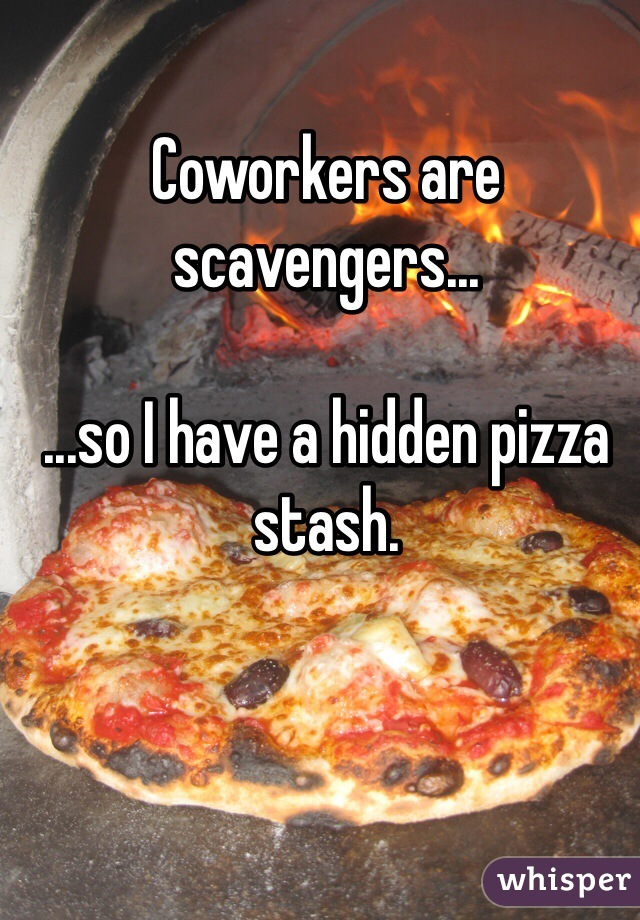 Coworkers are scavengers...  ...so I have a hidden pizza stash.