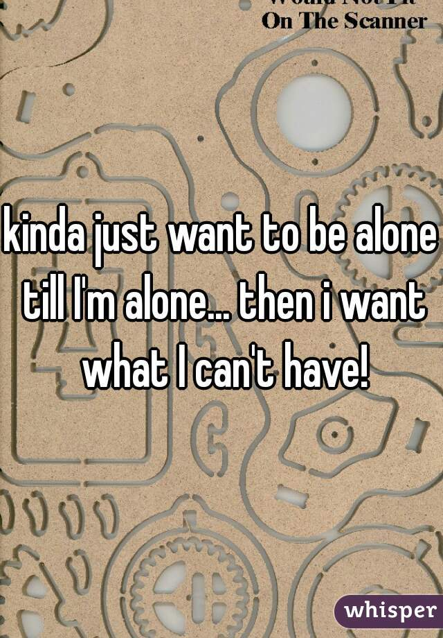 kinda just want to be alone till I'm alone... then i want what I can't have!