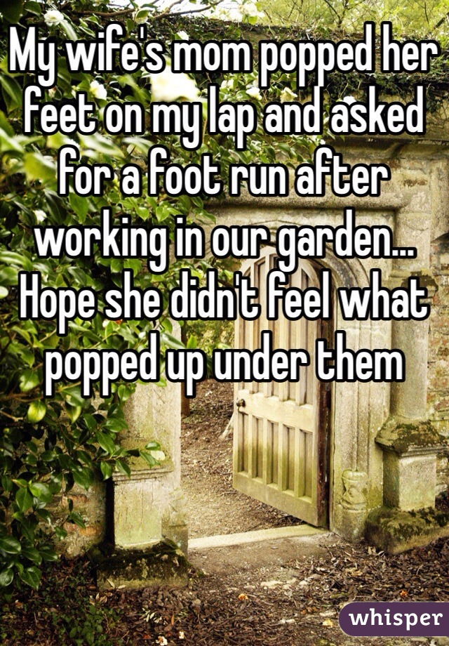 My wife's mom popped her feet on my lap and asked for a foot run after working in our garden... Hope she didn't feel what popped up under them