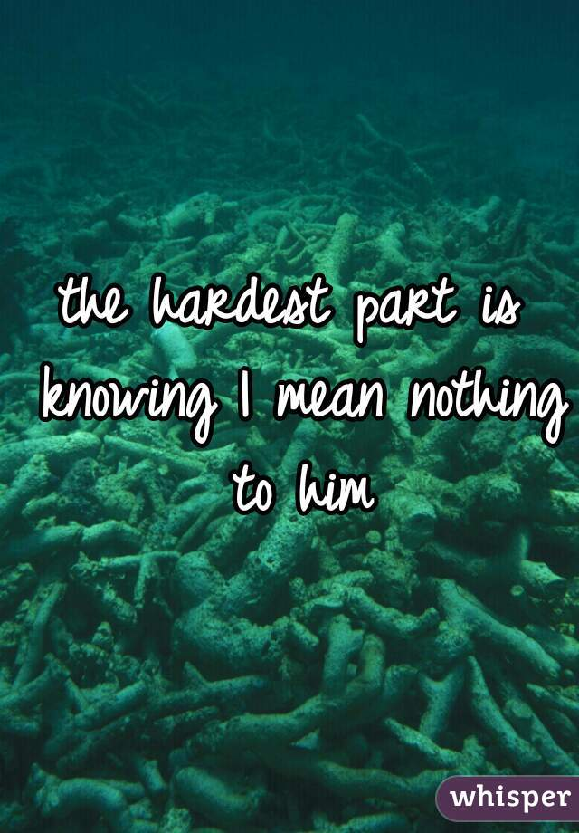 the hardest part is knowing I mean nothing to him