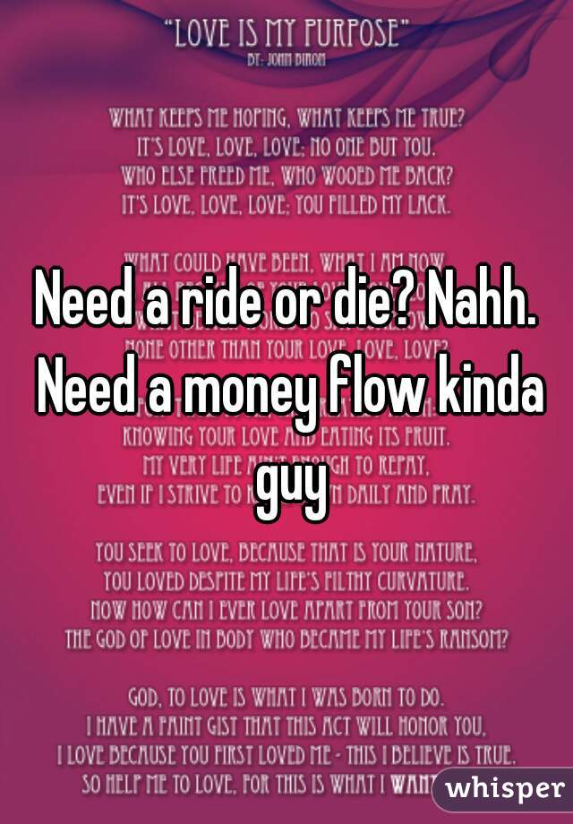 Need a ride or die? Nahh. Need a money flow kinda guy