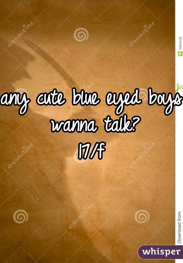 any cute blue eyed boys wanna talk? 17/f