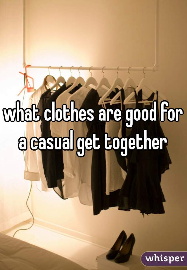 what clothes are good for a casual get together