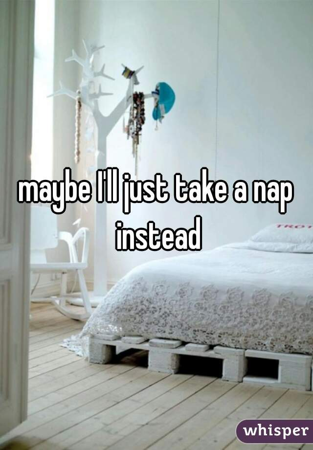maybe I'll just take a nap instead