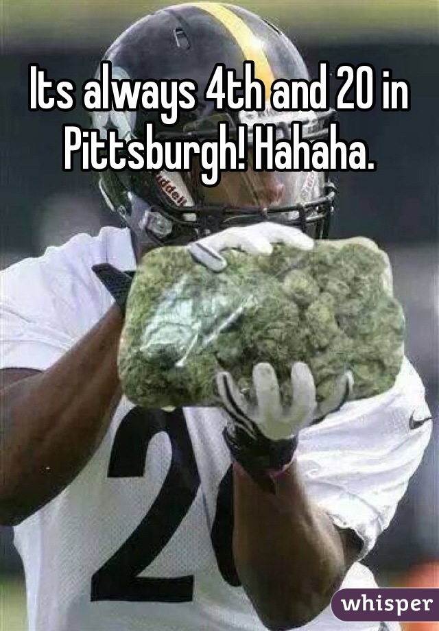 Its always 4th and 20 in Pittsburgh! Hahaha.                       .