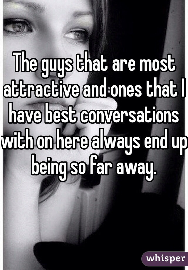 The guys that are most attractive and ones that I have best conversations with on here always end up being so far away.
