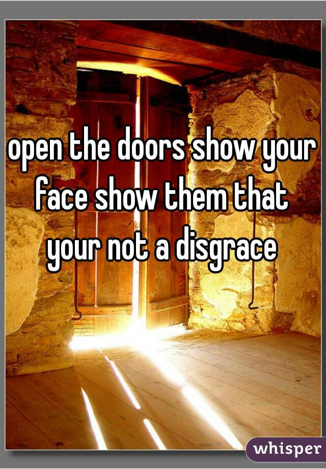 open the doors show your face show them that  your not a disgrace