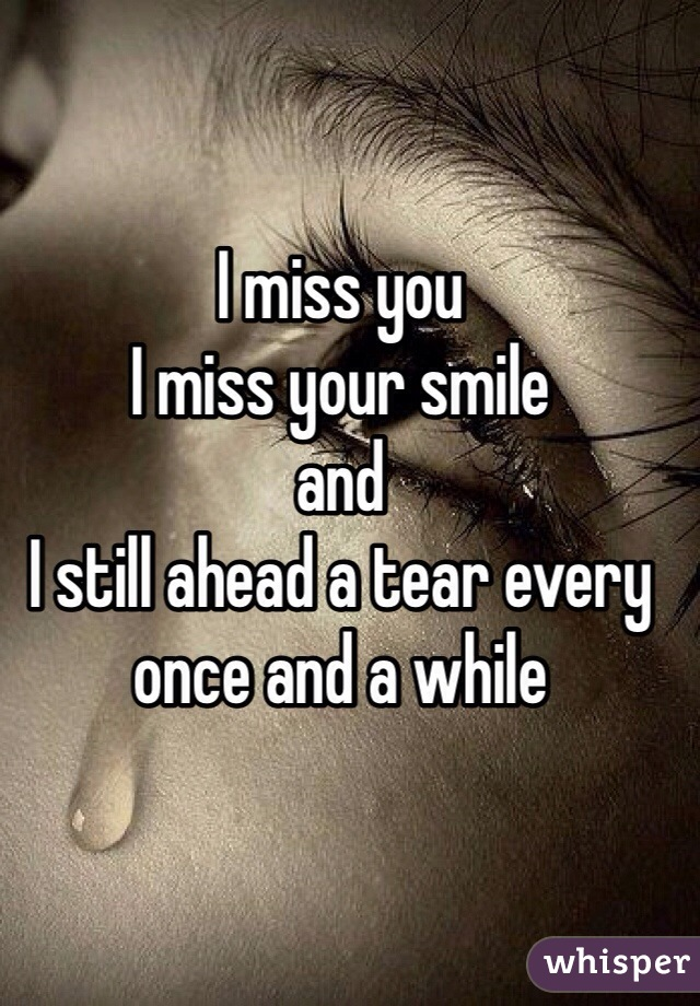 I miss you  I miss your smile  and  I still ahead a tear every once and a while
