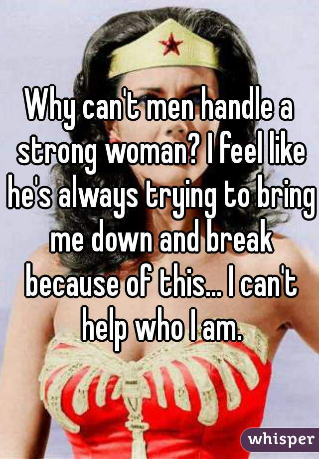 Why can't men handle a strong woman? I feel like he's always trying to bring me down and break because of this... I can't help who I am.