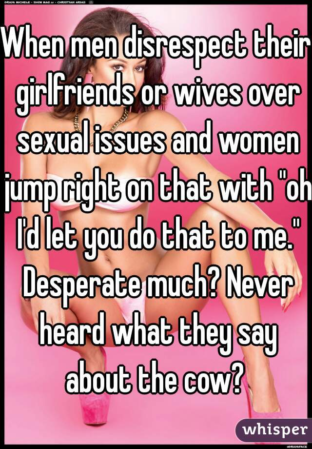 """When men disrespect their girlfriends or wives over sexual issues and women jump right on that with """"oh I'd let you do that to me."""" Desperate much? Never heard what they say about the cow?"""