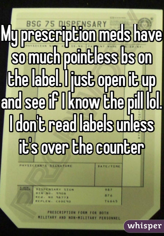 My prescription meds have so much pointless bs on the label. I just open it up and see if I know the pill lol. I don't read labels unless it's over the counter