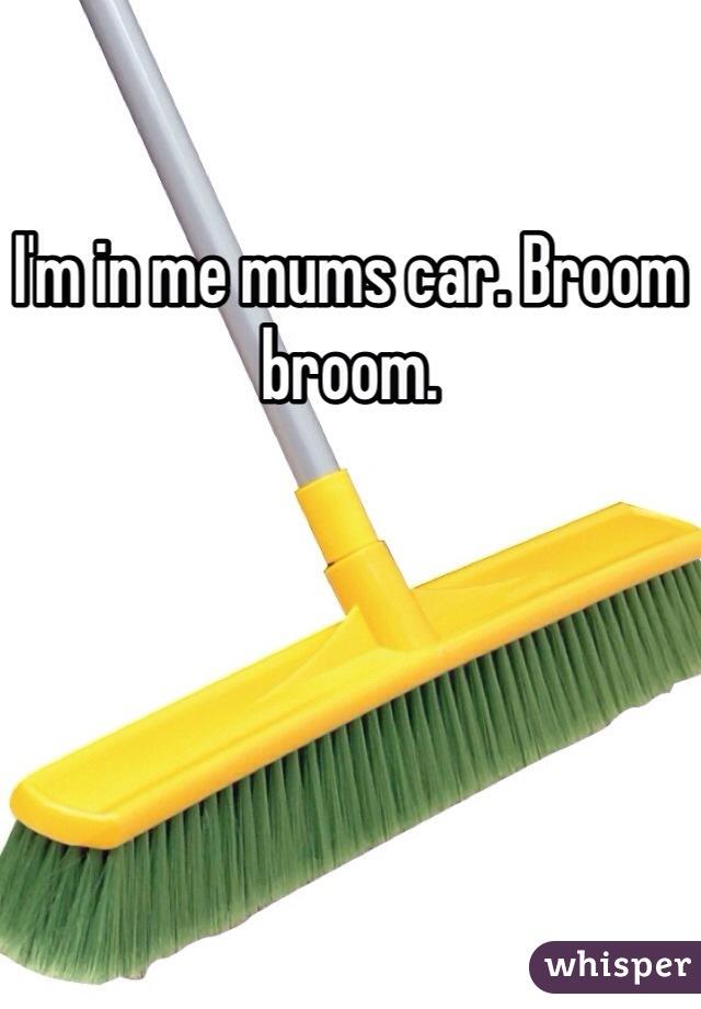 I'm in me mums car. Broom broom.