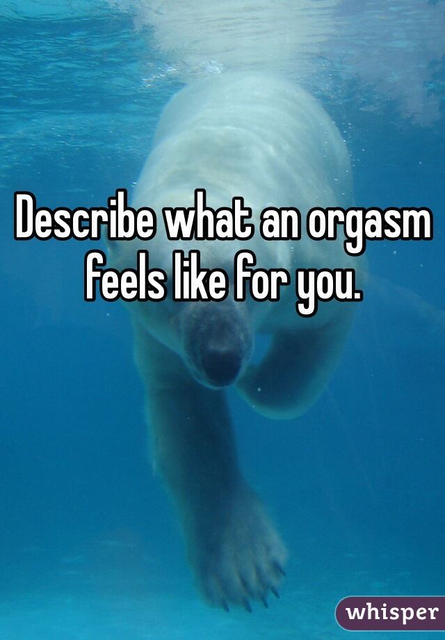 Describe what an orgasm feels like for you.