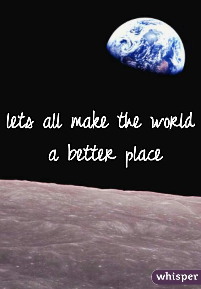 lets all make the world a better place
