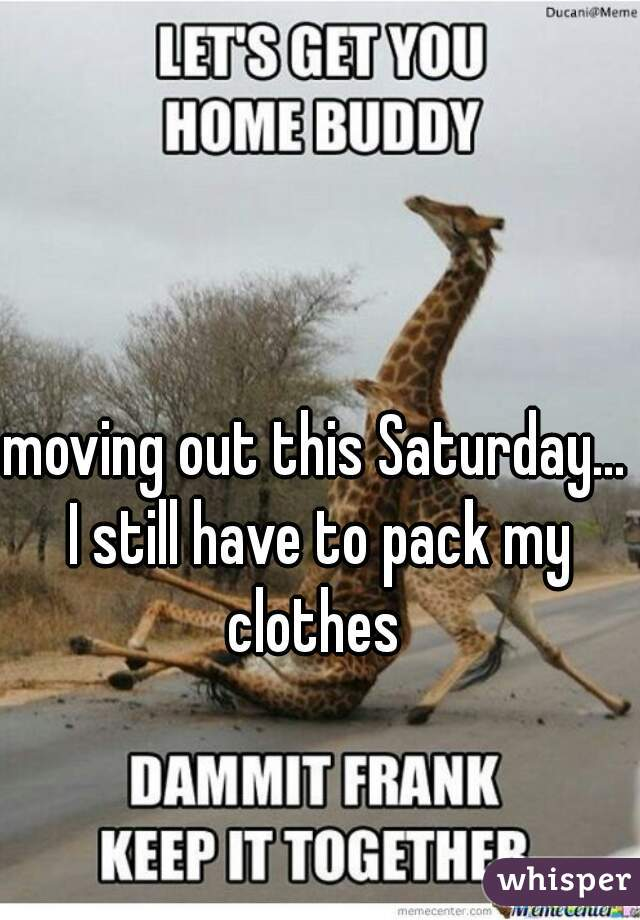 moving out this Saturday...  I still have to pack my clothes