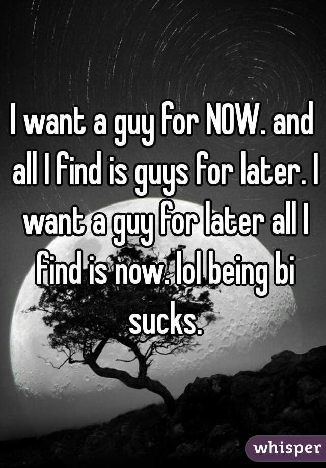 I want a guy for NOW. and all I find is guys for later. I want a guy for later all I find is now. lol being bi sucks.