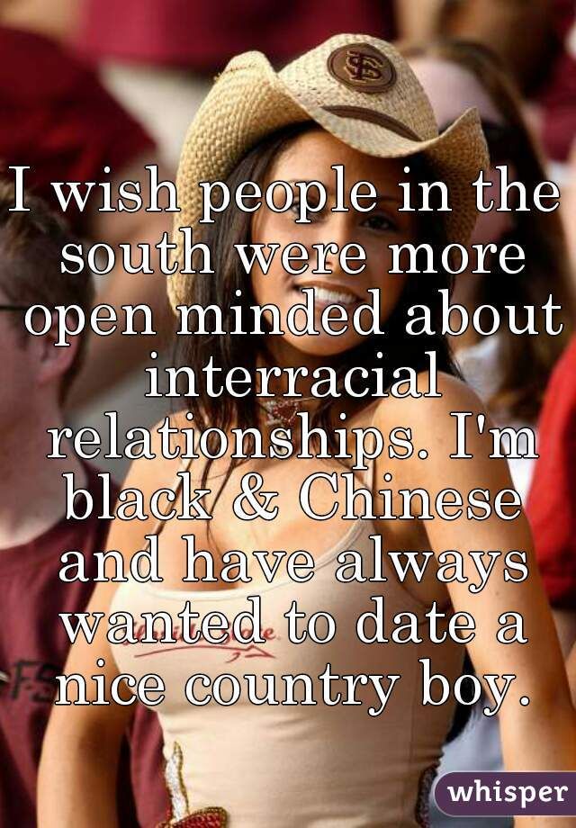 I wish people in the south were more open minded about interracial relationships. I'm black & Chinese and have always wanted to date a nice country boy.
