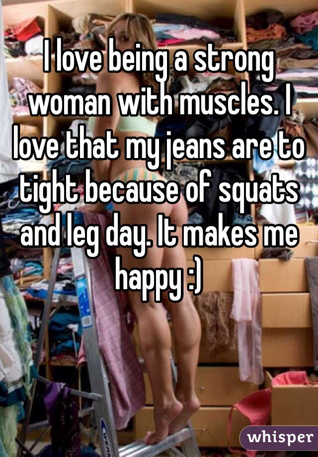 I love being a strong woman with muscles. I love that my jeans are to tight because of squats and leg day. It makes me happy :)