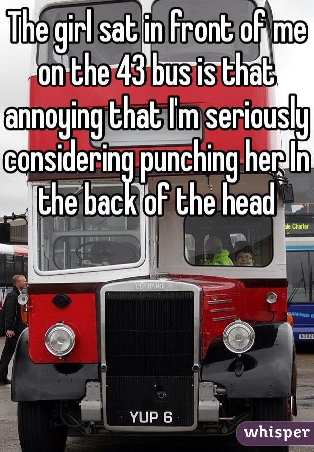 The girl sat in front of me on the 43 bus is that annoying that I'm seriously considering punching her In the back of the head