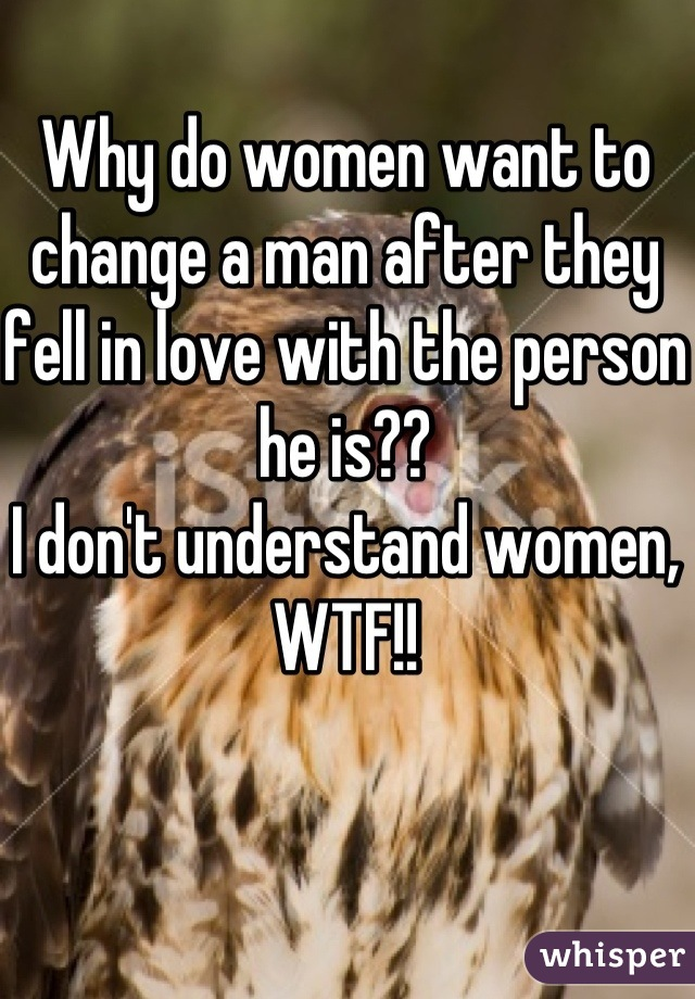 Why do women want to change a man after they fell in love with the person he is??  I don't understand women, WTF!!