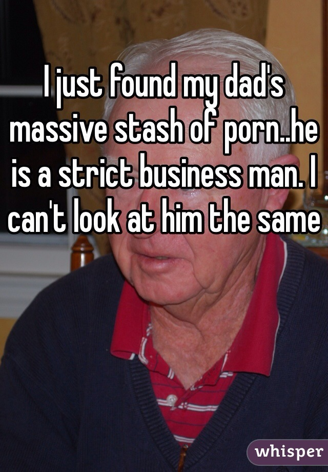 I just found my dad's massive stash of porn..he is a strict business man. I can't look at him the same