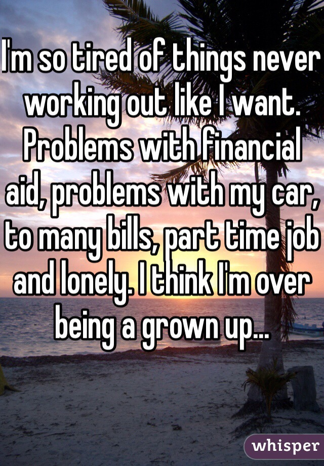 I'm so tired of things never working out like I want. Problems with financial aid, problems with my car, to many bills, part time job and lonely. I think I'm over being a grown up...