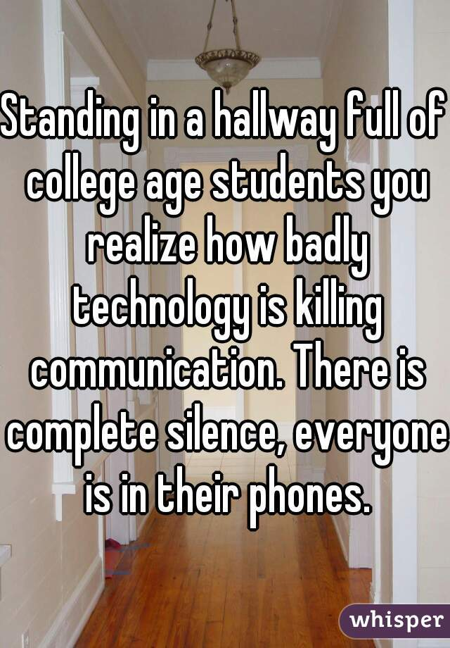 Standing in a hallway full of college age students you realize how badly technology is killing communication. There is complete silence, everyone is in their phones.