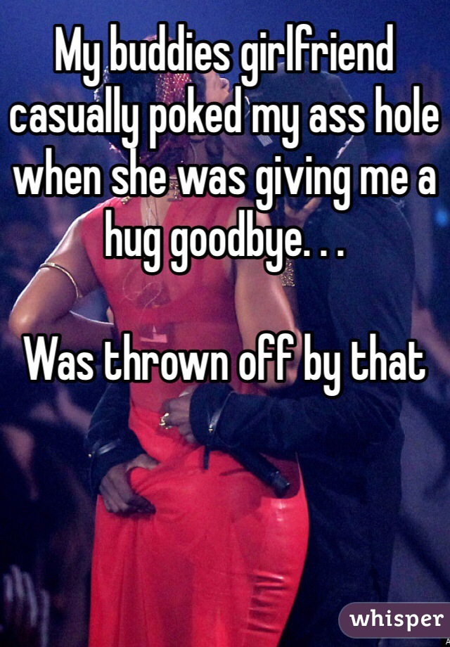 My buddies girlfriend casually poked my ass hole when she was giving me a hug goodbye. . .  Was thrown off by that