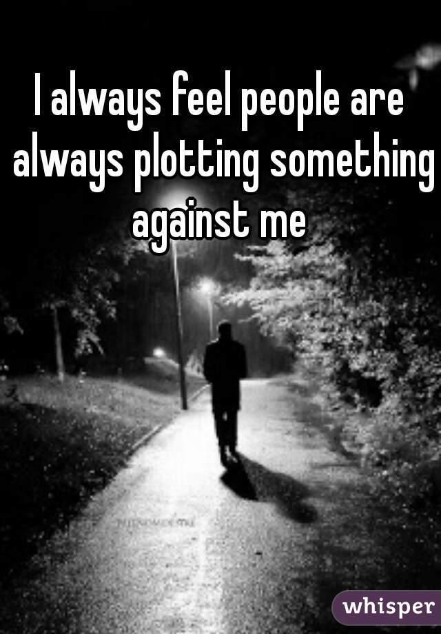 I always feel people are always plotting something against me