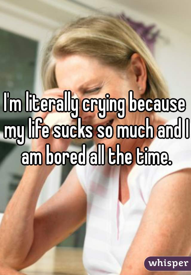 I'm literally crying because my life sucks so much and I am bored all the time.