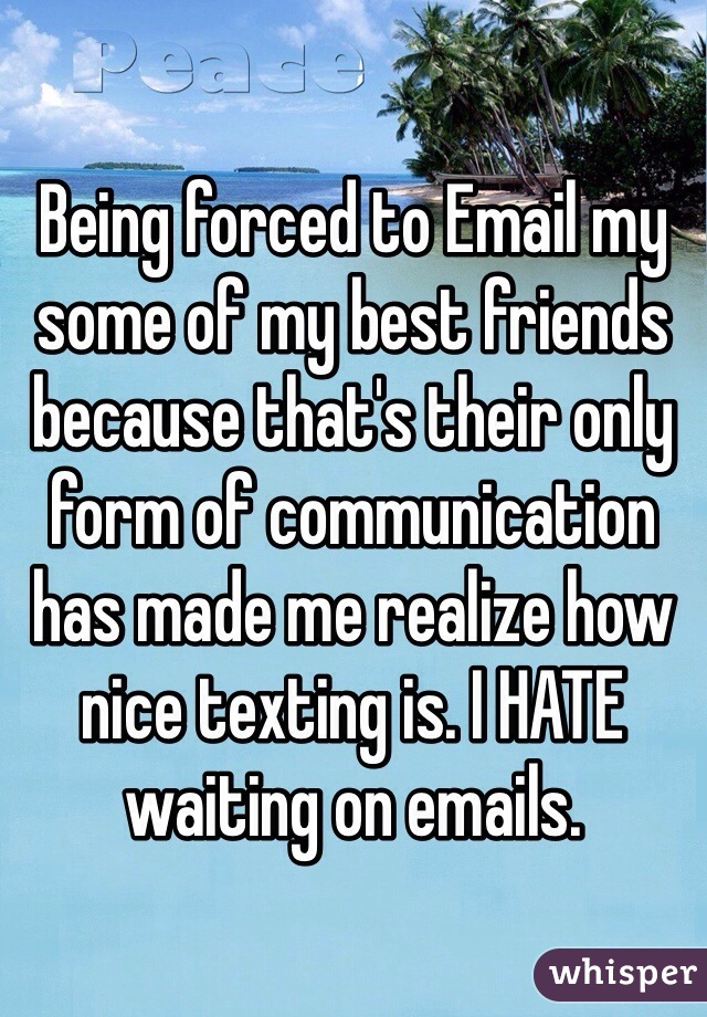Being forced to Email my some of my best friends because that's their only form of communication has made me realize how nice texting is. I HATE waiting on emails.