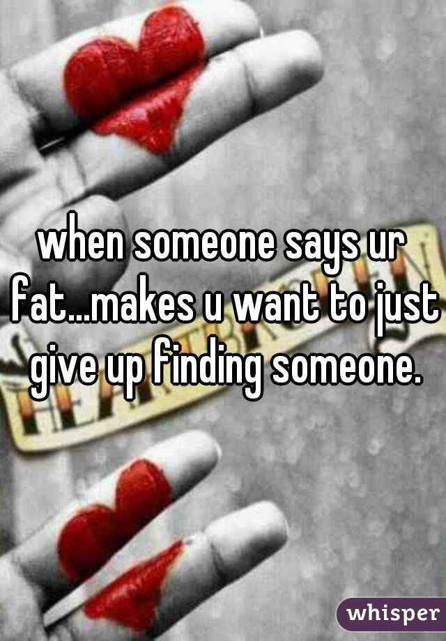 when someone says ur fat...makes u want to just give up finding someone.