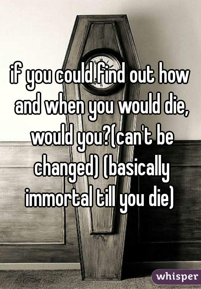 if you could find out how and when you would die, would you?(can't be changed) (basically immortal till you die)