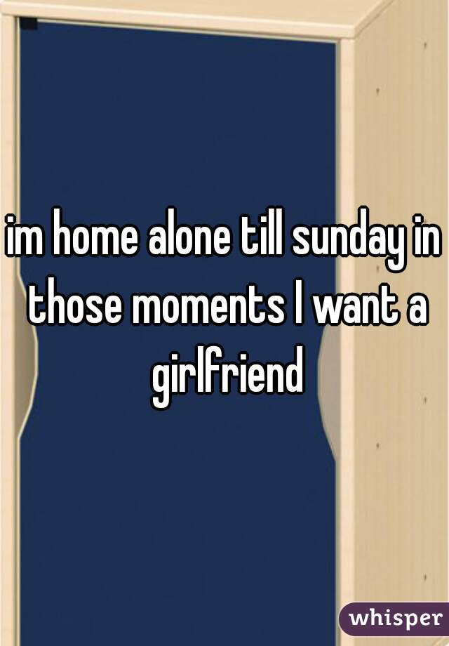 im home alone till sunday in those moments I want a girlfriend