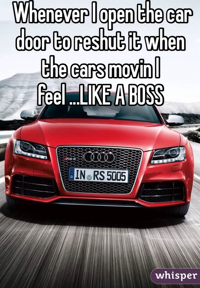 Whenever I open the car door to reshut it when the cars movin I feel ...LIKE A BOSS