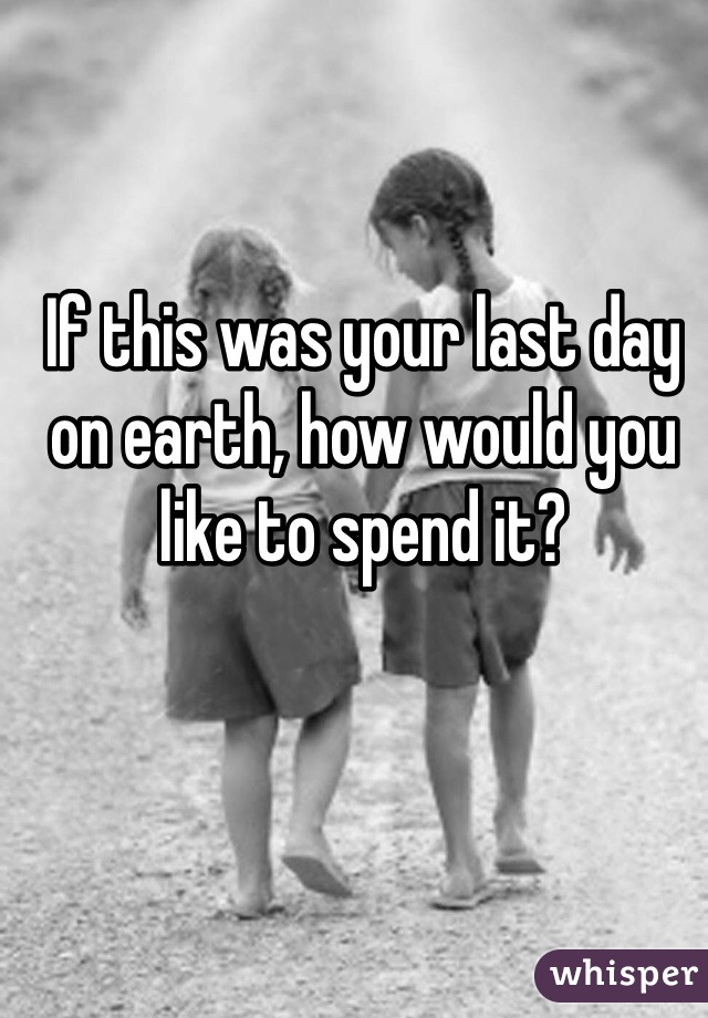 If this was your last day on earth, how would you like to spend it?