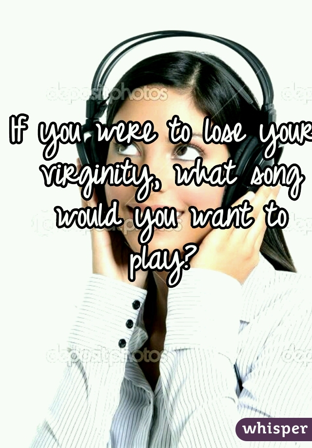 If you were to lose your virginity, what song would you want to play?