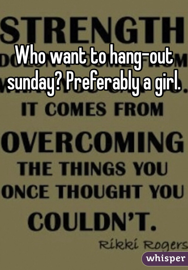 Who want to hang-out sunday? Preferably a girl.