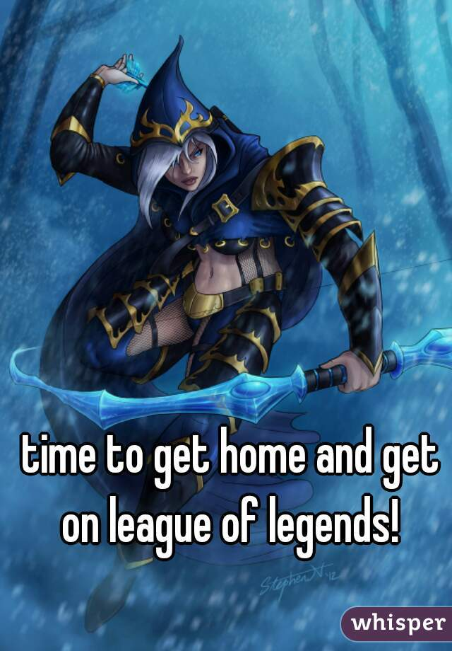 time to get home and get on league of legends!