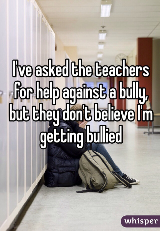 I've asked the teachers for help against a bully, but they don't believe I'm getting bullied