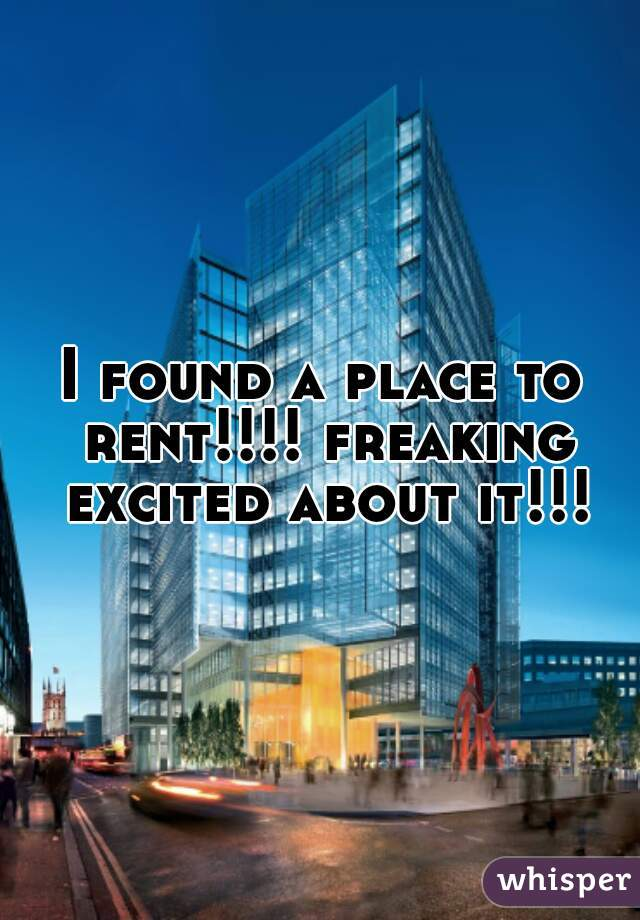 I found a place to rent!!!! freaking excited about it!!!