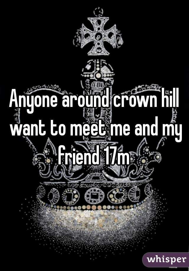 Anyone around crown hill want to meet me and my friend 17m