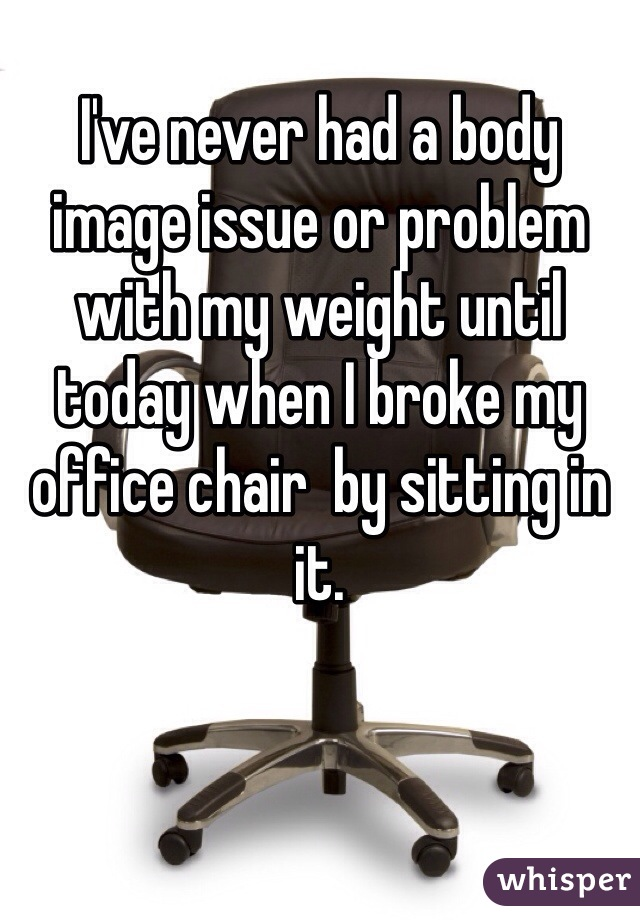 I've never had a body image issue or problem with my weight until today when I broke my office chair  by sitting in it.