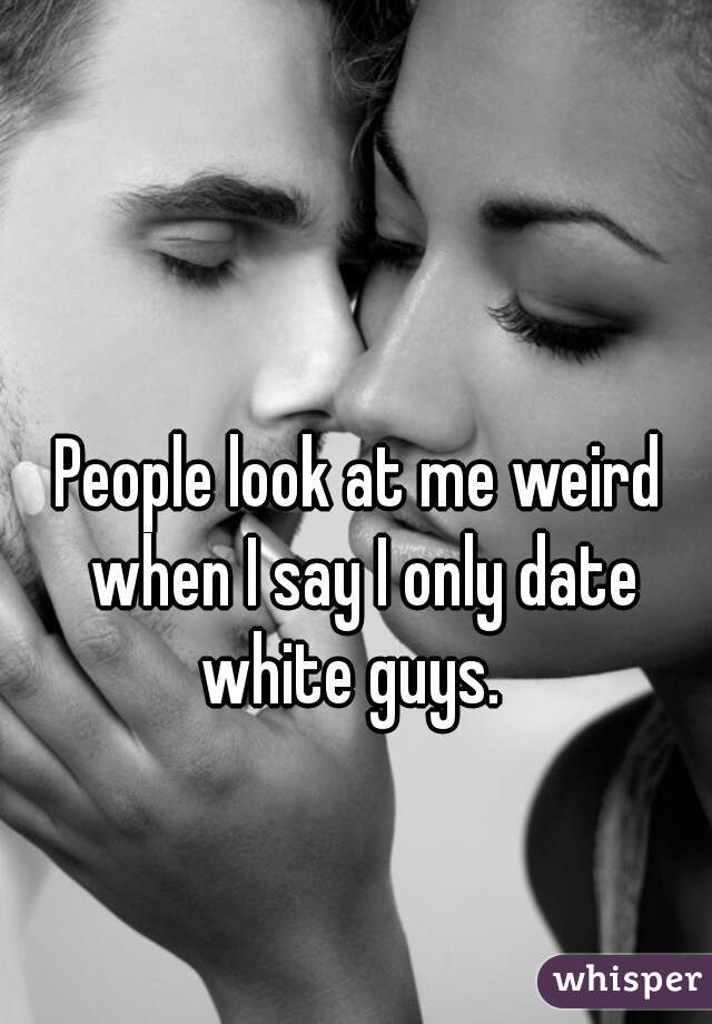 People look at me weird when I say I only date white guys.