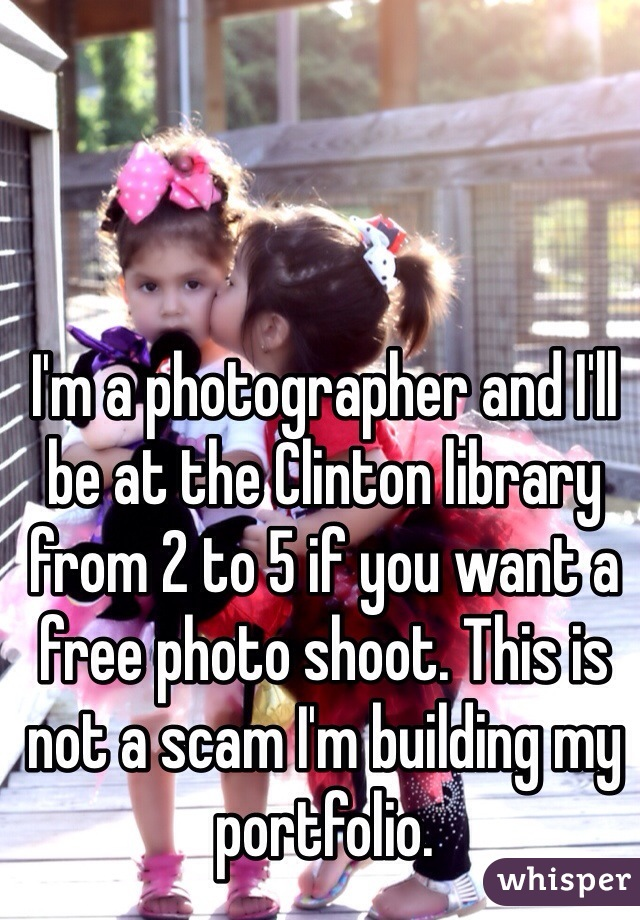 I'm a photographer and I'll be at the Clinton library from 2 to 5 if you want a free photo shoot. This is not a scam I'm building my portfolio.