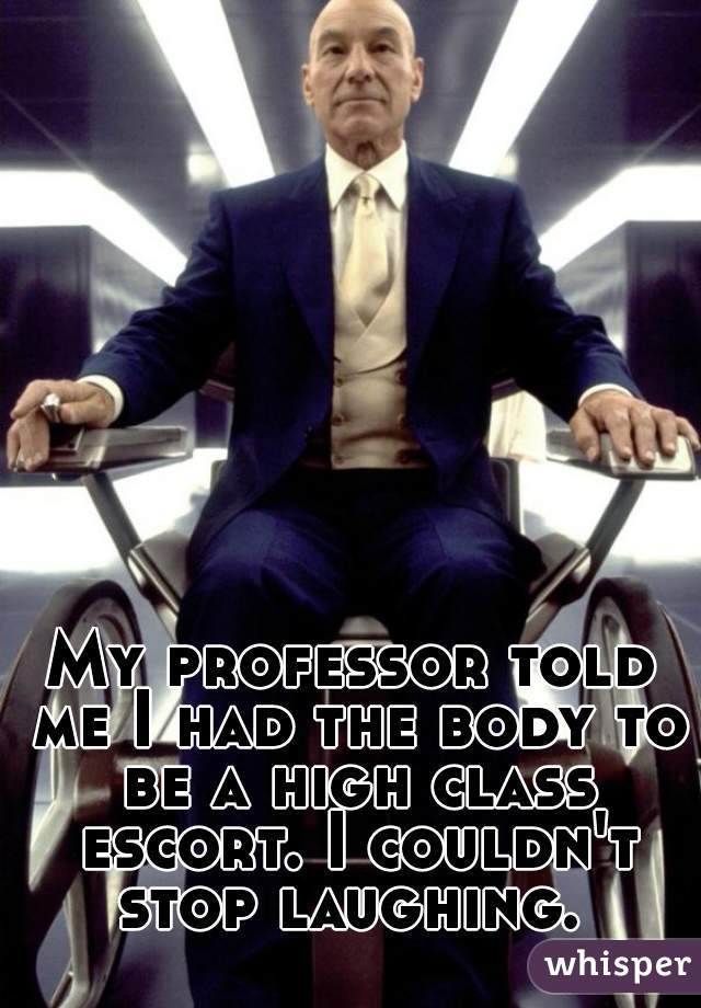 My professor told me I had the body to be a high class escort. I couldn't stop laughing.