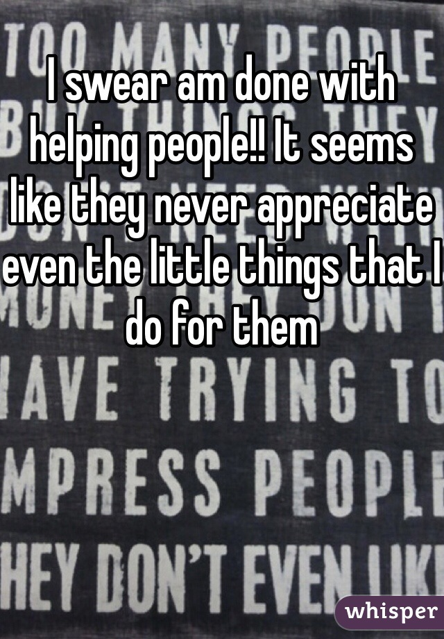 I swear am done with helping people!! It seems like they never appreciate even the little things that I do for them