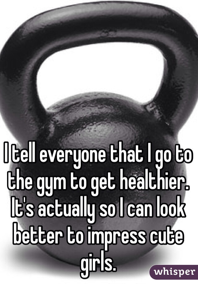 I tell everyone that I go to the gym to get healthier. It's actually so I can look better to impress cute girls.