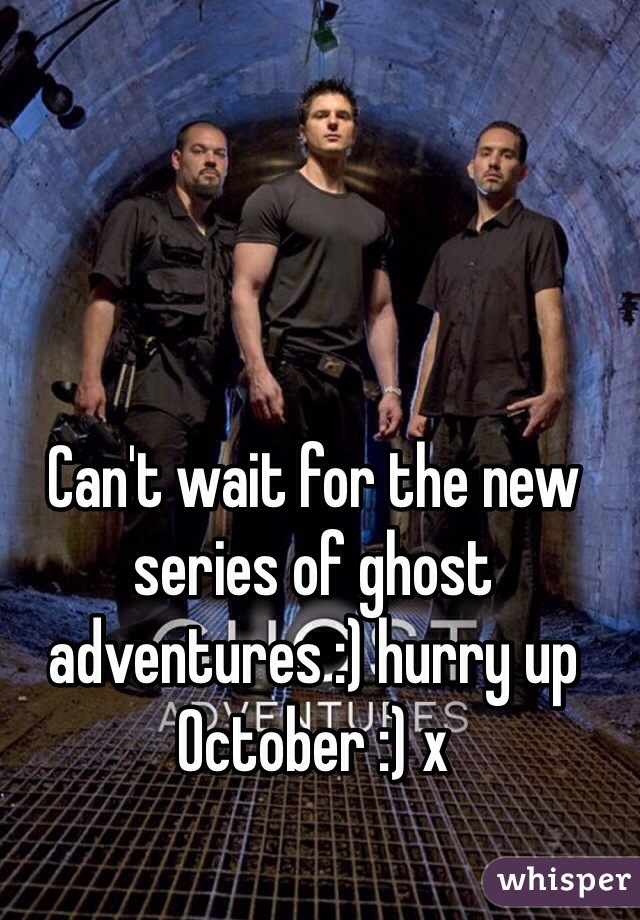 Can't wait for the new series of ghost adventures :) hurry up October :) x
